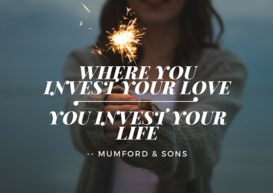 Where you invest your love-You Invest your life
